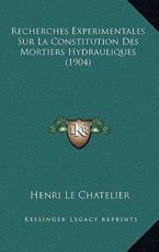 Recherches Experimentales Sur La Constitution Des Mortiers Hydrauliques (1904) - Henri Le Chatelier