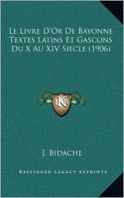 Le Livre D'Or De Bayonne Textes Latins Et Gascons Du X Au XIV Siecle (1906) - J. Bidache