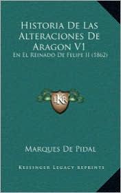 Historia De Las Alteraciones De Aragon V1: En El Reinado De Felipe II (1862) - Marques De Pidal