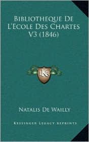 Bibliotheque De L'Ecole Des Chartes V3 (1846) - Natalis De Wailly