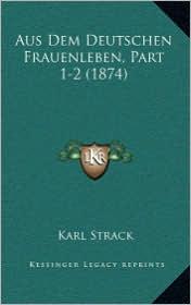 Aus Dem Deutschen Frauenleben, Part 1-2 (1874) - Karl Strack