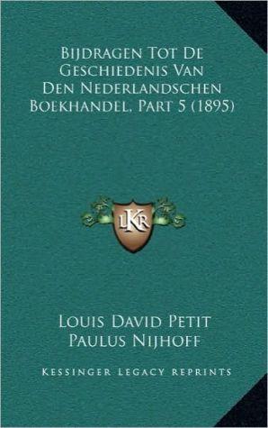 Bijdragen Tot De Geschiedenis Van Den Nederlandschen Boekhandel, Part 5 (1895) - Louis David Petit, Paulus Nijhoff, Nicolaas De Roever