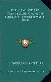 Der Staat Und Die Katholische Kirche Im Konigreich Wurttemberg (1874) - Ludwig Von Golther