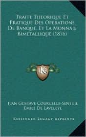 Traite Theorique Et Pratique Des Operations De Banque, Et La Monnaie Bimetallique (1876) - Jean Gustave Courcelle-Seneuil, Emile De Laveleye
