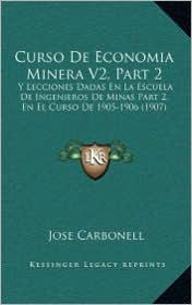 Curso De Economia Minera V2, Part 2: Y Lecciones Dadas En La Escuela De Ingenieros De Minas Part 2, En El Curso De 1905-1906 (1907) - Jose Carbonell