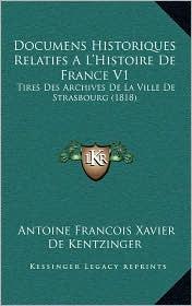 Documens Historiques Relatifs A L'Histoire de France V1: Tires Des Archives de La Ville de Strasbourg (1818) - Antoine Francois Xavier De Kentzinger