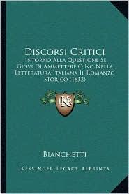 Discorsi Critici: Intorno Alla Questione Se Giovi Di Ammettere O No Nella Letteratura Italiana Il Romanzo Storico (1832) - Bianchetti
