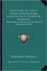 Coleccion de Leyes y Demas Disposiciones Vigentes En El Estado de Durango: Relativas Al Estado Civil de Las Personas (1905)