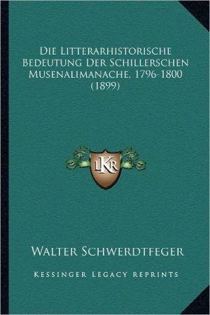 Die Litterarhistorische Bedeutung Der Schillerschen Musenalimanache, 1796-1800 (1899)
