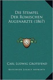 Die Stempel Der Romischen Augenarzte (1867) - Carl Ludwig Grotefend