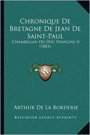 Chronique De Bretagne De Jean De Saint-Paul: Chambellan Du Duc Francois II (1881) - Arthur De La Borderie (Editor)