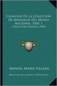 Catalogo De La Coleccion De Minerales Del Museo Nacional, Part 1: Coleccion General (1896) - Manuel Maria Villada