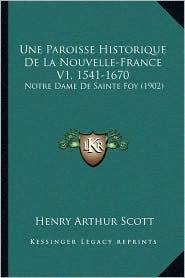 Une Paroisse Historique de La Nouvelle-France V1, 1541-1670: Notre Dame de Sainte Foy (1902) - Henry Arthur Scott