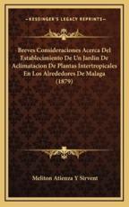 Breves Consideraciones Acerca del Establecimiento de Un Jardin de Aclimatacion de Plantas Intertropicales En Los Alrededores de Malaga (1879) - Meliton Atienza y Sirvent