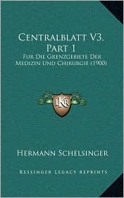 Centralblatt V3, Part 1: Fur Die Grenzgebiete Der Medizin Und Chirurgie (1900) - Hermann Schelsinger (Editor)