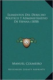 Elementos Del Derecho Politico Y Administrativo De Espana (1858)