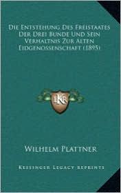 Die Entstehung Des Freistaates Der Drei Bunde Und Sein Verhaltnis Zur Alten Eidgenossenschaft (1895) - Wilhelm Plattner