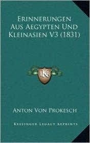 Erinnerungen Aus Aegypten Und Kleinasien V3 (1831) - Anton Von Prokesch