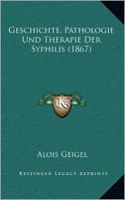 Geschichte, Pathologie Und Therapie Der Syphilis (1867) - Alois Geigel