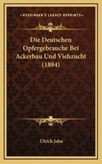 Die Deutschen Opfergebrauche Bei Ackerbau Und Viehzucht (1884) - Ulrich Jahn