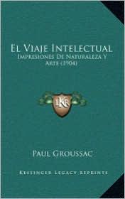 El Viaje Intelectual: Impresiones De Naturaleza Y Arte (1904) - Paul Groussac
