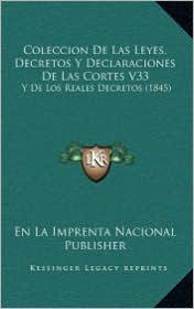 Coleccion De Las Leyes, Decretos Y Declaraciones De Las Cortes V33: Y De Los Reales Decretos (1845) - En La En La Imprenta Nacional Publisher