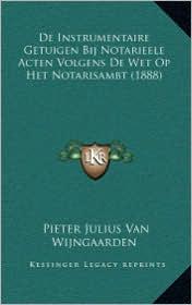 De Instrumentaire Getuigen Bij Notarieele Acten Volgens De Wet Op Het Notarisambt (1888) - Pieter Julius Van Wijngaarden