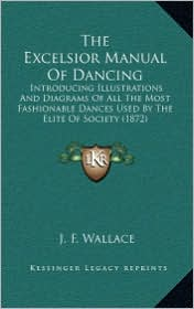 The Excelsior Manual Of Dancing: Introducing Illustrations And Diagrams Of All The Most Fashionable Dances Used By The Elite Of Society (1872) - J.F. Wallace