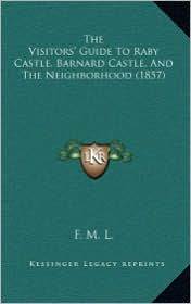 The Visitors' Guide To Raby Castle, Barnard Castle, And The Neighborhood (1857) - F. M. F. M. L.