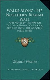 Walks Along The Northern Roman Wall: And Notes By The Way On The Early History Of Falkirk, Arthur's Oven, The Gododin Poems (1883) - George Waldie