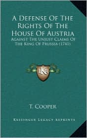 A Defense Of The Rights Of The House Of Austria: Against The Unjust Claims Of The King Of Prussia (1741) - T. T. Cooper
