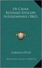 De Causa Rothadi Episcopi Suessionensis (1862) - Carolus Otto