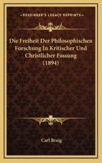 Die Freiheit Der Philosophischen Forschung in Kritischer Und Christlicher Fassung (1894) - Carl Braig