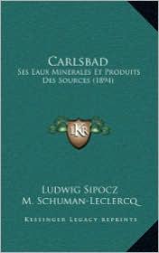 Carlsbad: Ses Eaux Minerales Et Produits Des Sources (1894) - Ludwig Sipocz, M. Schuman-Leclercq (Translator)
