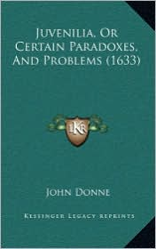 Juvenilia, Or Certain Paradoxes, And Problems (1633) - John Donne