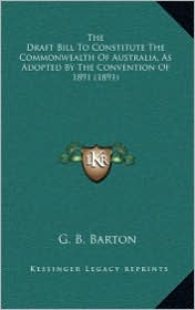 The Draft Bill To Constitute The Commonwealth Of Australia, As Adopted By The Convention Of 1891 (1891) - G. B. Barton (Editor)