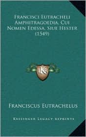 Francisci Eutracheli Amphitragoedia, Cui Nomen Edessa, Siue Hester (1549) - Franciscus Eutrachelus
