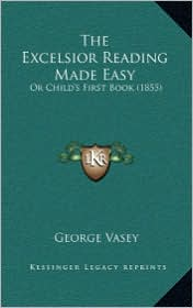 The Excelsior Reading Made Easy: Or Child's First Book (1855) - George Vasey