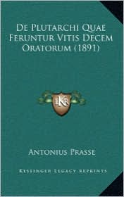 De Plutarchi Quae Feruntur Vitis Decem Oratorum (1891) - Antonius Prasse