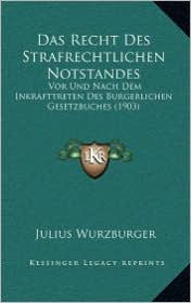 Das Recht Des Strafrechtlichen Notstandes: Vor Und Nach Dem Inkrafttreten Des Burgerlichen Gesetzbuches (1903) - Julius Wurzburger