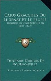 Caius Gracchus Ou Le Senat Et Le Peuple: Tragedie En Cinq Actes Et En Vers (1833)
