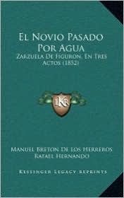 El Novio Pasado Por Agua: Zarzuela De Figuron, En Tres Actos (1852) - Manuel Breton De Los Herreros, Rafael Hernando