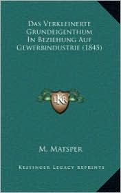 Das Verkleinerte Grundeigenthum In Beziehung Auf Gewerbindustrie (1845) - M. Matsper