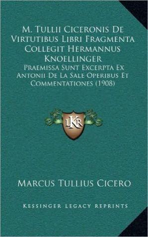 M. Tullii Ciceronis De Virtutibus Libri Fragmenta Collegit Hermannus Knoellinger: Praemissa Sunt Excerpta Ex Antonii De La Sale Operibus Et Commentationes (1908)