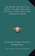 Die Briefe Des Apostels Paulus an Die Philipper, an Titus, Timotheus Und Philemon (1850) - Johann Tobias August Wiesinger