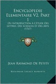 Encyclopedie Elementaire V2, Part 1: Ou Introduction A L'Etude Des Lettres, Des Sciences Et Des Arts (1767)