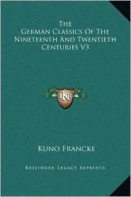 The German Classics Of The Nineteenth And Twentieth Centuries V3 - Kuno Francke