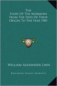 The Story Of The Mormons From The Date Of Their Origin To The Year 1901 - William Alexander Linn