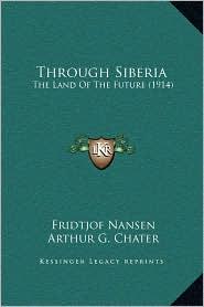 Through Siberia: The Land Of The Future (1914) - Fridtjof Nansen, Arthur G. Chater (Translator)