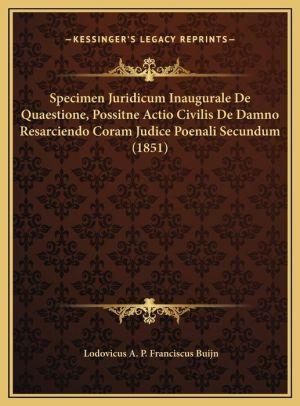 Specimen Juridicum Inaugurale De Quaestione, Possitne Actio Civilis De Damno Resarciendo Coram Judice Poenali Secundum (1851) - Lodovicus A.P. Franciscus Buijn